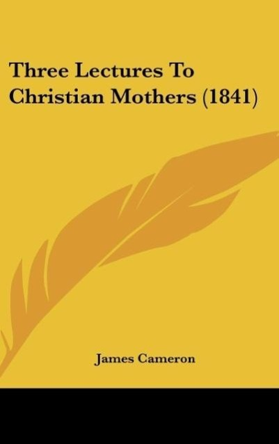 Three Lectures To Christian Mothers (1841) als Buch von James Cameron - James Cameron