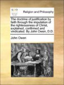 The doctrine of justification by faith through the imputation of the righteousness of Christ, explained, confirmed and vindicated. By John Owen, D... - 1170142346