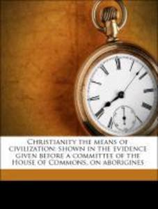 Christianity the means of civilization: shown i...