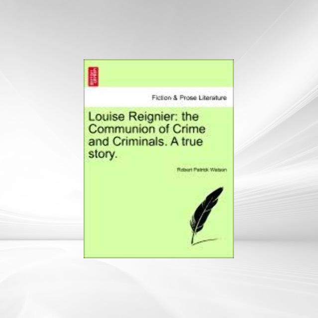 Louise Reignier: the Communion of Crime and Criminals. A true story. als Taschenbuch von Robert Patrick Watson - 1241210780