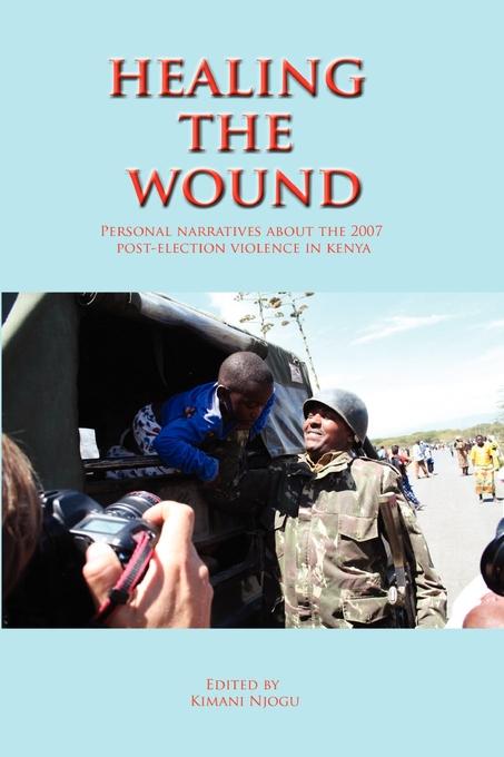 9789966028143 - Kimani Njogu: Healing the Wound. Personal Narratives about the 2007 Post-Election Violence in Kenya als eBook Download von Kimani Njogu - Kitabu