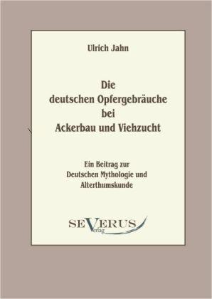 Die deutschen Opfergebräuche bei Ackerbau und V...