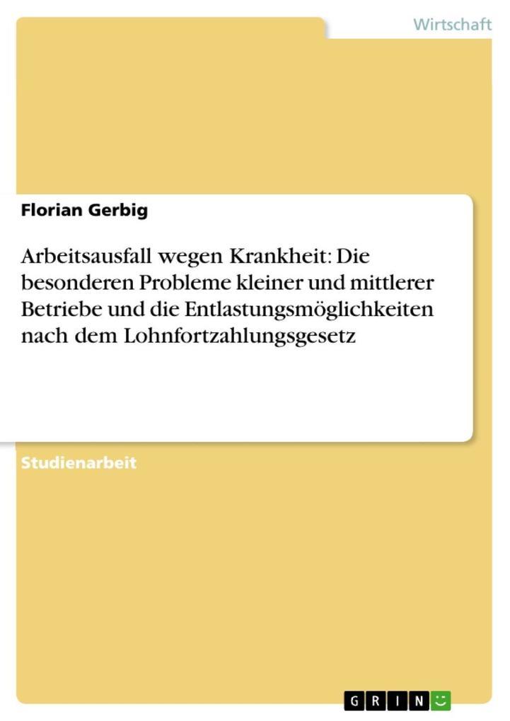 Arbeitsausfall wegen Krankheit: Die besonderen Probleme kleiner und mittlerer Betriebe und die Entlastungsmöglichkeiten nach dem Lohnfortzahlungsg... - Florian Gerbig