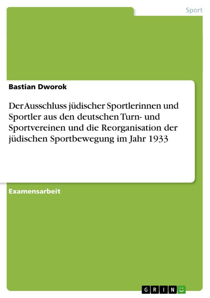 Der Ausschluss jüdischer Sportlerinnen und Sportler aus den deutschen Turn- und Sportvereinen und die Reorganisation der jüdischen Sportbewegung i... - Bastian Dworok