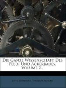 Die Ganze Wissenschaft Des Feld- Und Ackerbaues...