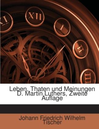 Leben, Thaten und Meinungen D. Martin Luthers, ...