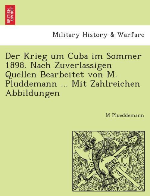 Der Krieg um Cuba im Sommer 1898. Nach zuverla´...