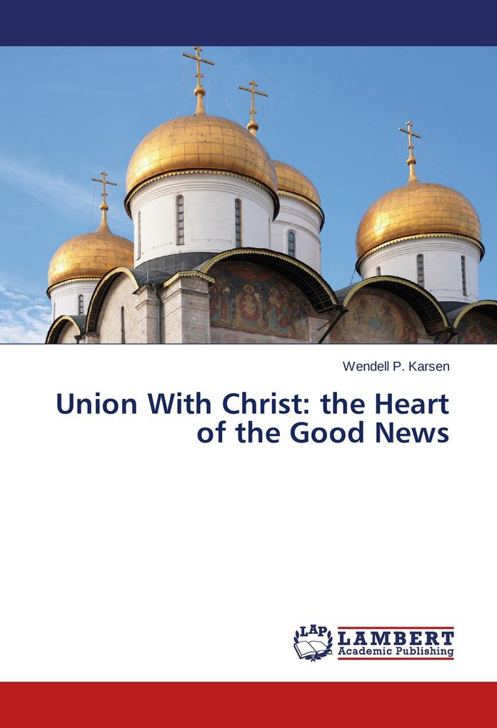 Union With Christ: the Heart of the Good News a...