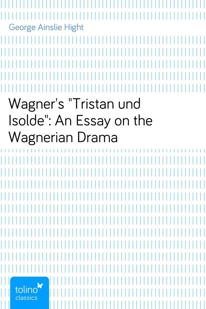 Wagner´s Tristan und Isolde: An Essay on the Wagnerian Drama als eBook Download von George Ainslie Hight - George Ainslie Hight