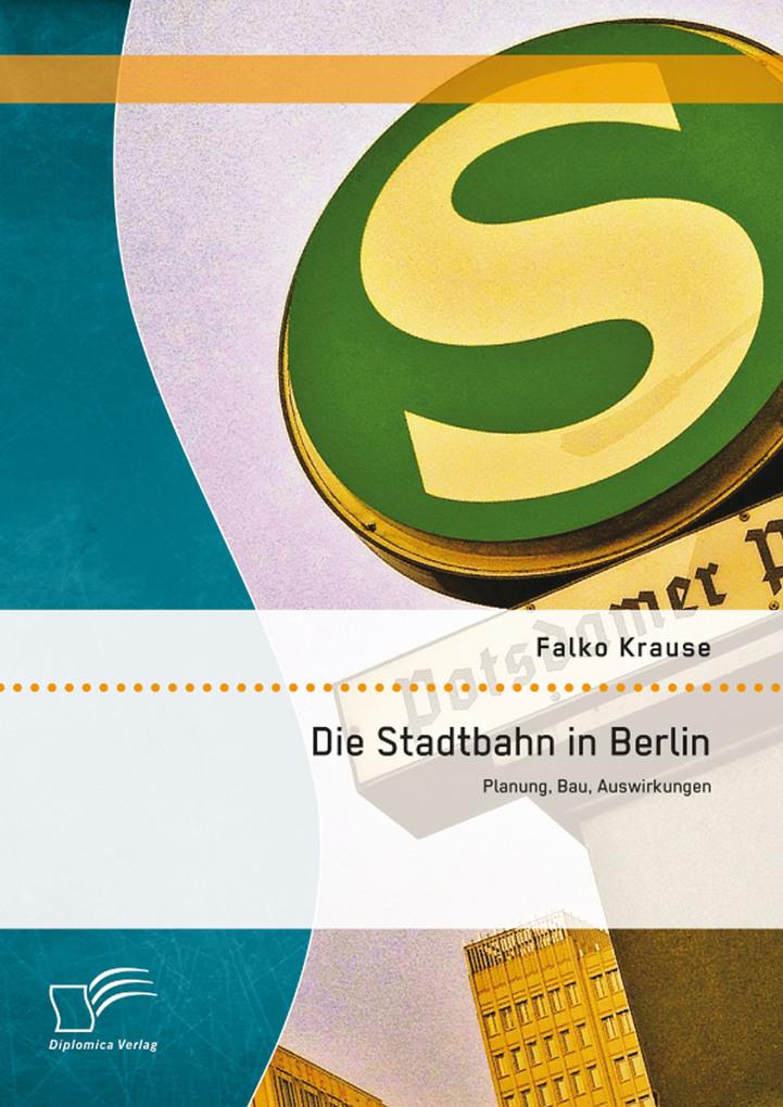 Die Stadtbahn in Berlin: Planung, Bau, Auswirku...