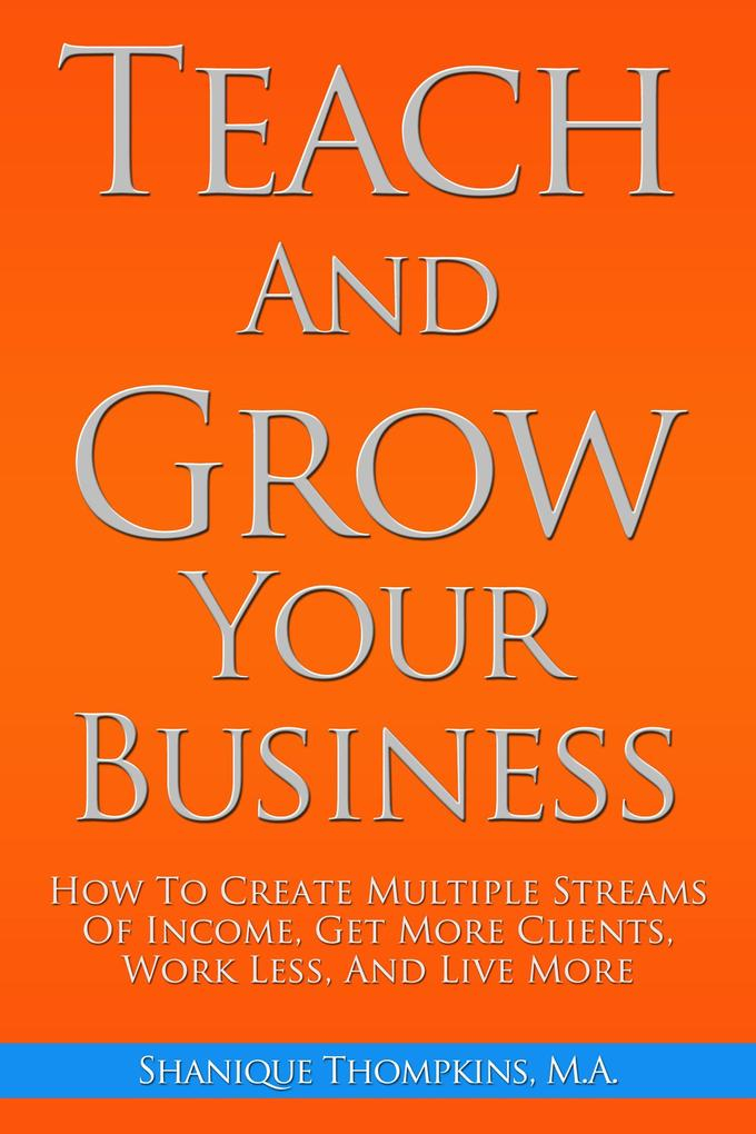 Teach And Grow Your Business: How To Create Mul...
