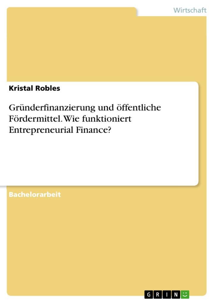 Vorschaubild von Gründerfinanzierung und öffentliche Fördermittel. Wie funktioniert Entrepreneurial Finance? als Buch von Kristal Robles