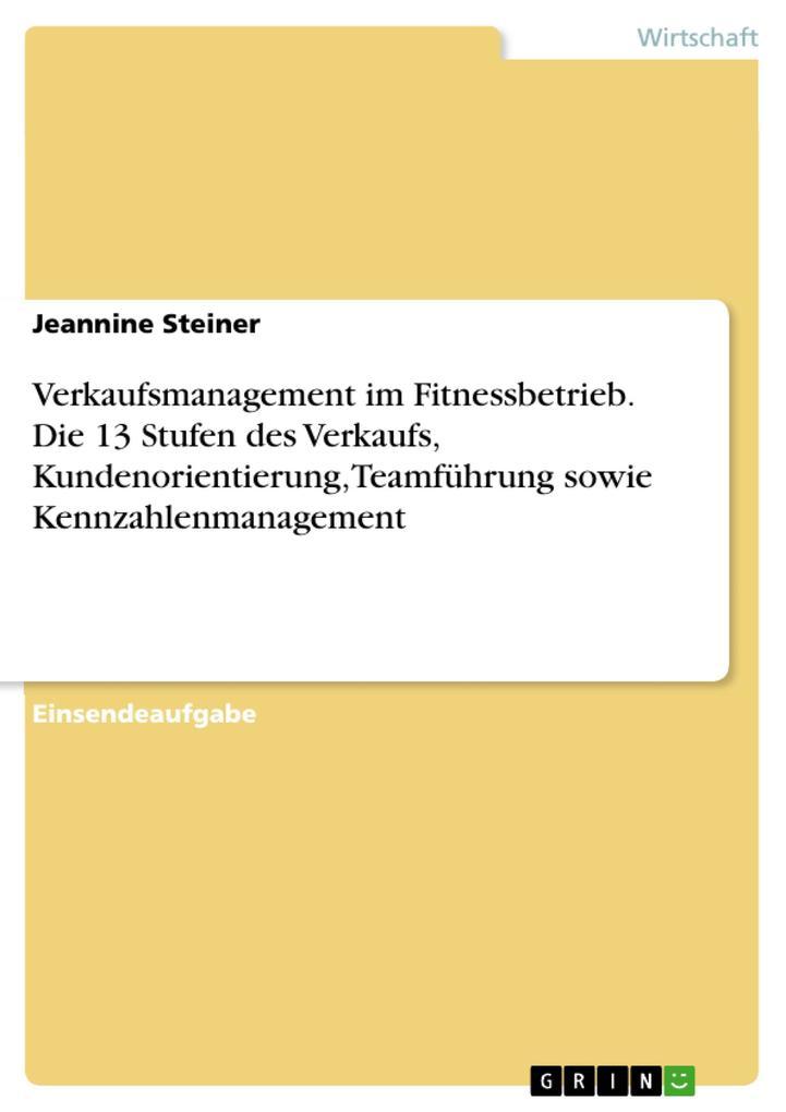 9783668319233 - Jeannine Steiner: Verkaufsmanagement im Fitnessbetrieb. Die 13 Stufen des Verkaufs, Kundenorientierung, Teamführung sowie Kennzahlenmanagement als eBook Download vo... - Buch
