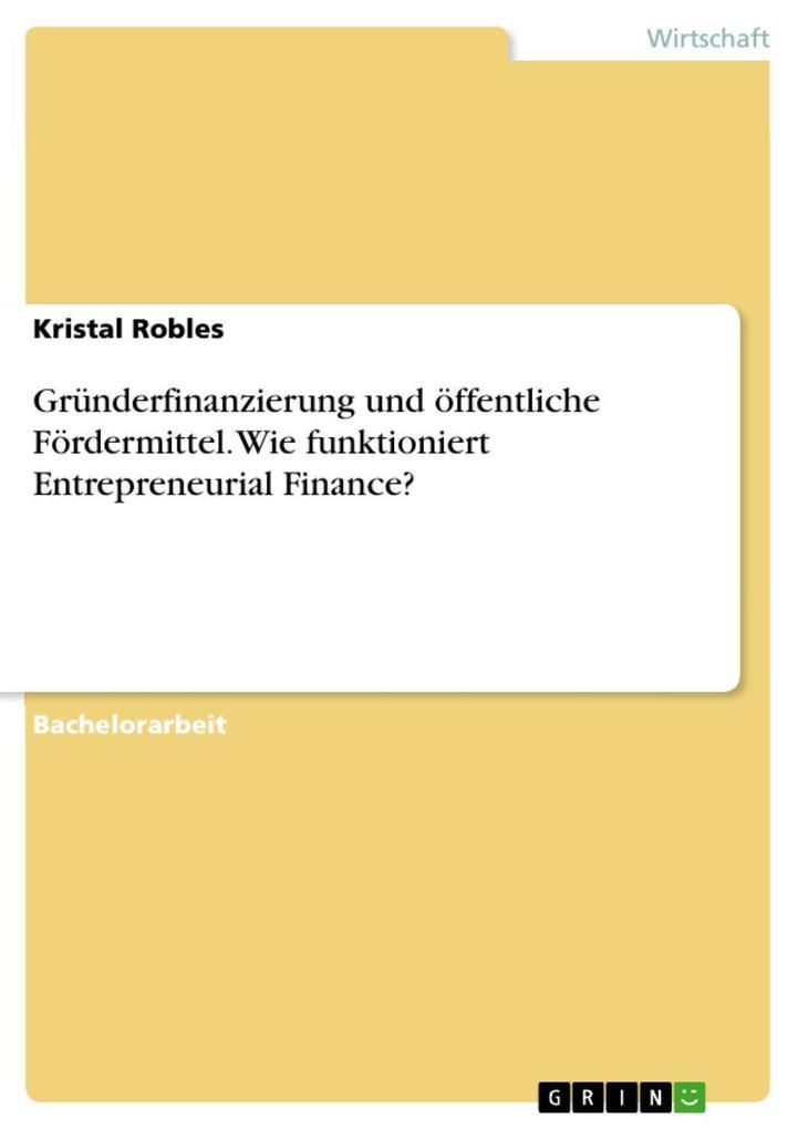 Vorschaubild von Gründerfinanzierung und öffentliche Fördermittel. Wie funktioniert Entrepreneurial Finance? als eBook Download von Kristal Robles