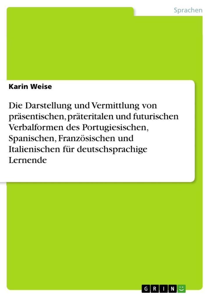 9783668310155 - Karin Weise: Die Darstellung und Vermittlung von präsentischen, präteritalen und futurischen Verbalformen des Portugiesischen, Spanischen, Französischen und It... - Buch
