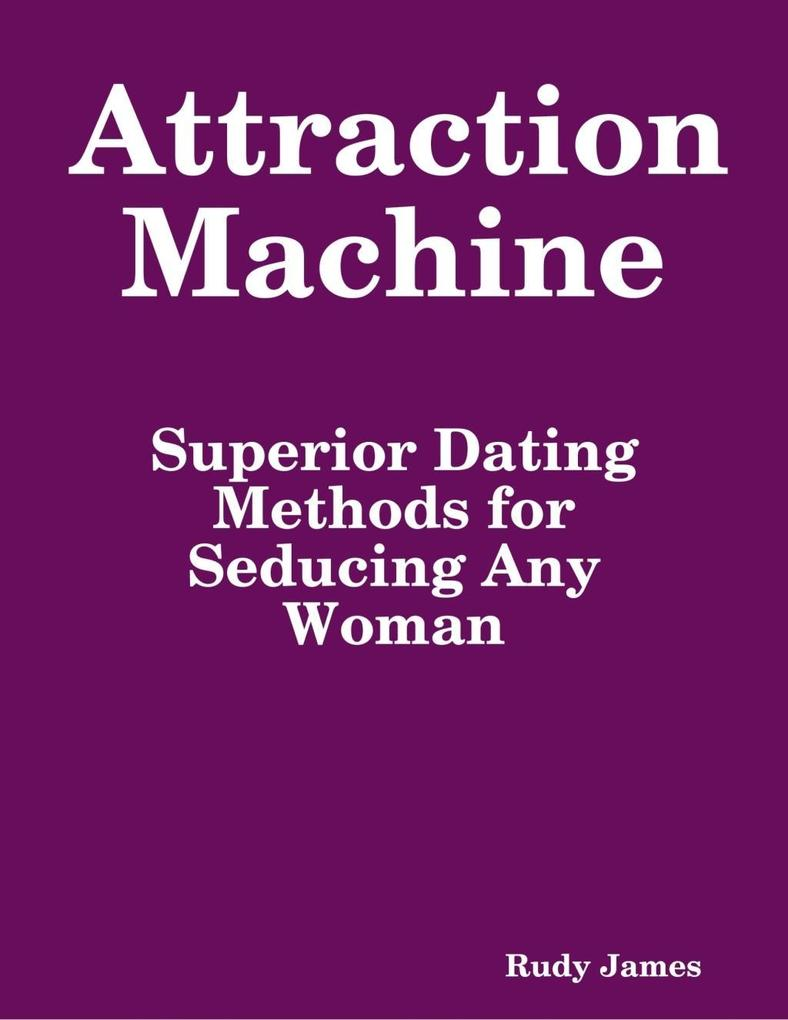 Attraction Machine: Superior Dating Methods for...