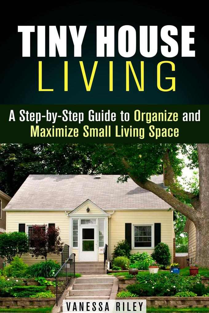 Tiny House Living : A Step-by-Step Guide to Org...