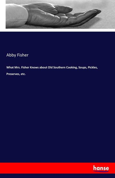 9783744763783 - Abby Fisher: What Mrs. Fisher Knows about Old Southern Cooking, Soups, Pickles, Preserves, etc. als Buch von Abby Fisher - Buch