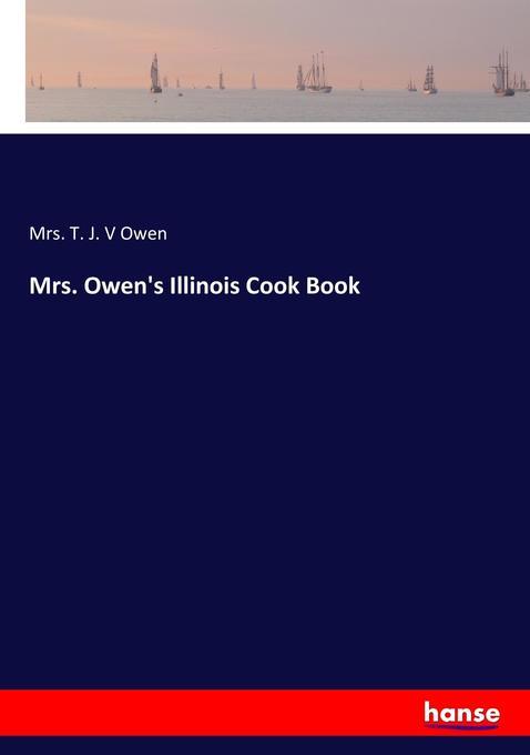 9783744764957 - Mrs. T. J. V Owen: Mrs. Owen´s Illinois Cook Book als Buch von Mrs. T. J. V Owen - Buch