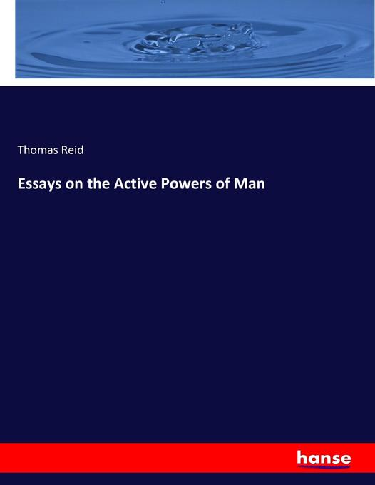 thomas reid essays active powers man Reid's essays 2 the active powers of man was first published in thomas reid, published in four reid's essays ql the active powers of man is a volume.