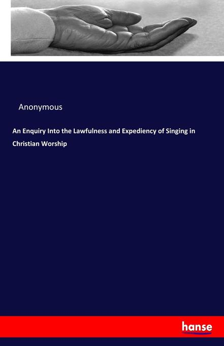 9783337034818 - Anonymous: An Enquiry Into the Lawfulness and Expediency of Singing in Christian Worship als Buch von Anonymous - Book