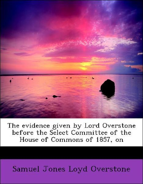 The evidence given by Lord Overstone before the...