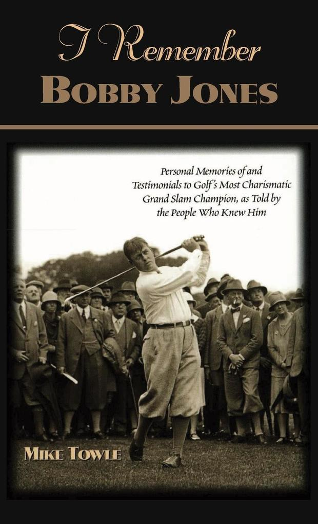 I Remember Bobby Jones: Personal Memories of and Testimonials to Golf's Most Charismatic Grand Slam Champion as Told by the People Who Knew Hi als Buch
