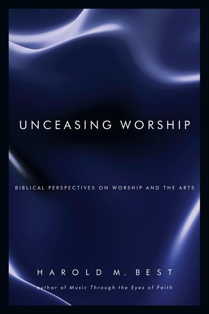 Unceasing Worship: Biblical Perspectives on Worship and the Arts als Taschenbuch