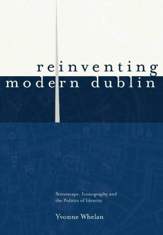 Reinventing Modern Dublin: Streetscape, Iconography, and the Politics of Identity als Taschenbuch