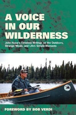 A Voice in Our Wilderness: John Husar's Timeless Writings on the Outdoors, Strange Meals, and Life's Simple Moments als Buch