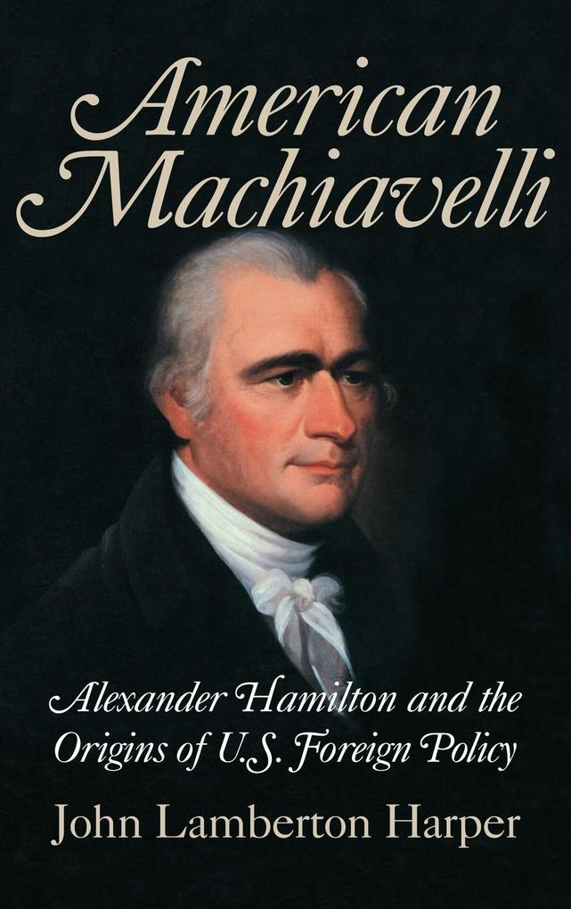 American Machiavelli: Alexander Hamilton and the Origins of U.S. Foreign Policy als Buch
