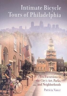 Intimate Bicycle Tours of Philadelphia: Ten Excursions to the City's Art, Parks, and Neighborhoods als Taschenbuch