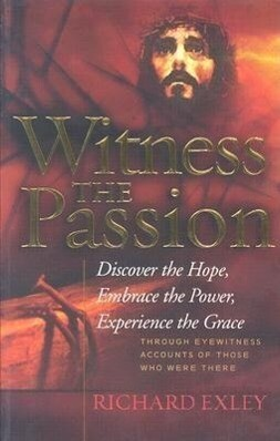 Witness the Passion: Discover the Hope, Embrace the Power, Experience the Grace: Through Eyewitness Accounts of Those Who Were There als Taschenbuch