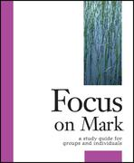 Focus on Mark: A Study Guide for Groups and Individuals