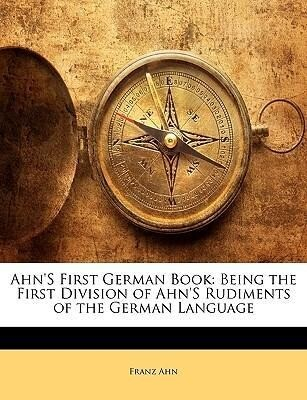 Ahn´s First German Book: Being the First Divisi...