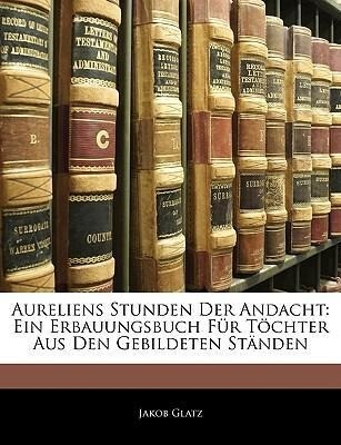 Aureliens Stunden Der Andacht: Ein Erbauungsbuc...