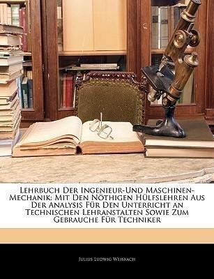 Lehrbuch der Ingenieur-und Maschinen-Mechanik: ...