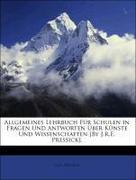 Allgemeines Lehrbuch Für Schulen in Fragen Und Antworten Über Künste Und Wissenschaften [By J.R.E. Pressick].