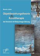 Objektbeziehungstheorie und Kunsttherapie bei Anorexia mit Body-Image-Störung