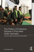 The Politics of Protection Rackets in Post-New Order Indonesia: Coercive Capital, Authority and Street Politics