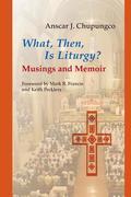 What, Then, Is Liturgy?: Musings and Memoir