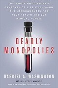 Deadly Monopolies: The Shocking Corporate Takeover of Life Itself - And the Consequences for Your Health and Our Medical Future