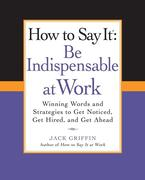 How to Say It: Be Indispensable at Work: Winning Words and Strategies to Get Noticed, Get Hired, and Get Ahead