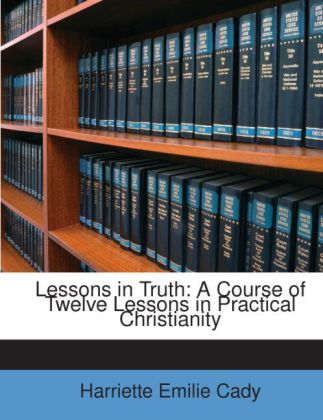Lessons in Truth: A Course of Twelve Lessons in...