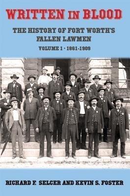 Written in Blood: The History of Fort Worth's Fallen Lawmen, Volume 1, 1861-1909 als Buch (gebunden)