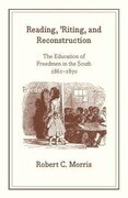Reading, 'riting, and Reconstruction: The Education of Freedmen in the South, 1861-1870