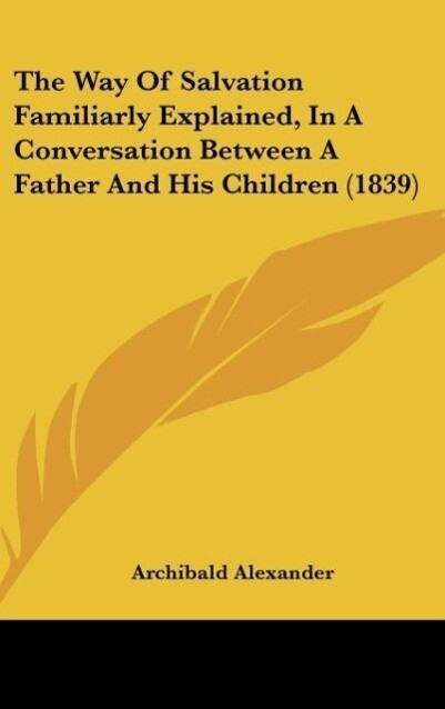 The Way Of Salvation Familiarly Explained, In A Conversation Between A Father And His Children (1839) als Buch von Archibald Alexander - Archibald Alexander