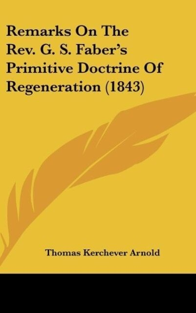 Remarks On The Rev. G. S. Faber´s Primitive Doctrine Of Regeneration (1843) als Buch von Thomas Kerchever Arnold - Thomas Kerchever Arnold