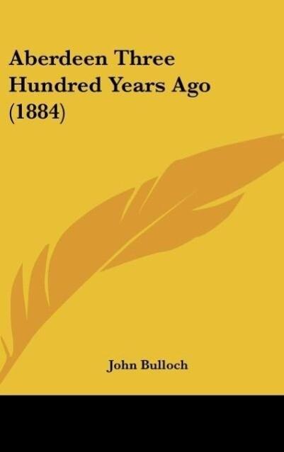 Aberdeen Three Hundred Years Ago (1884) als Buch von John Bulloch - John Bulloch