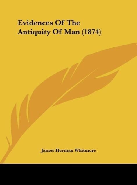 Evidences Of The Antiquity Of Man (1874) als Buch von James Herman Whitmore - James Herman Whitmore